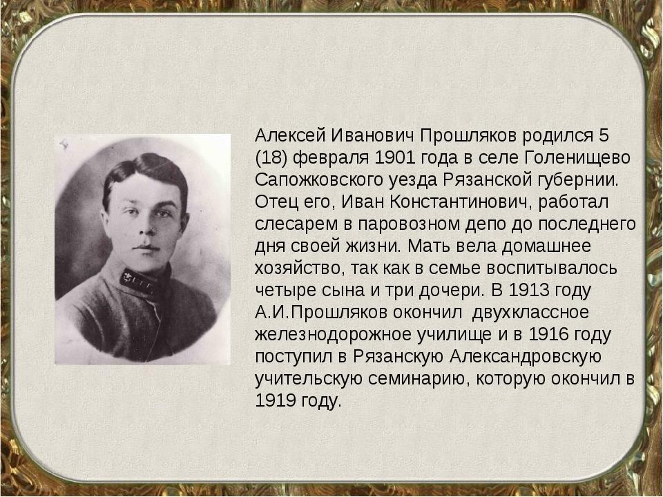 Алексей Иванович Прошляков родился 5 (18) февраля 1901 года в селе Голенищево...