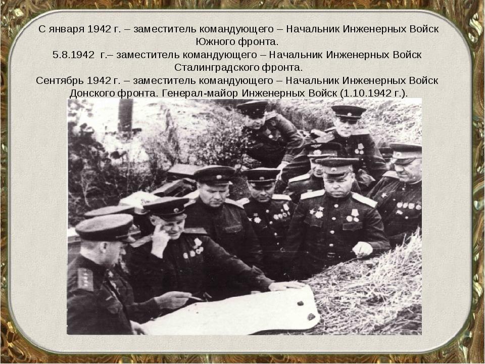 С января 1942 г. – заместитель командующего – Начальник Инженерных Войск Южно...
