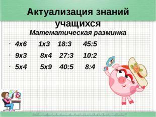 Актуализация знаний учащихся Математическая разминка 4x6 1x3 18:3 45:5 9x3 8x