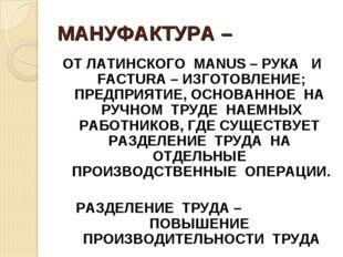 МАНУФАКТУРА – ОТ ЛАТИНСКОГО MANUS – РУКА И FACTURA – ИЗГОТОВЛЕНИЕ; ПРЕДПРИЯТИ