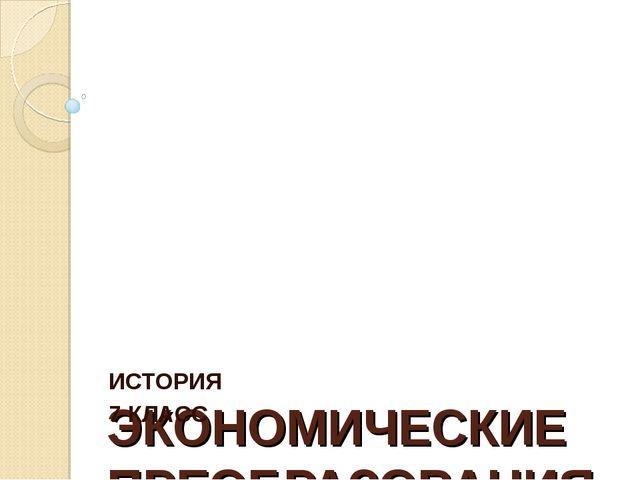 ЭКОНОМИЧЕСКИЕ ПРЕОБРАЗОВАНИЯ ИСТОРИЯ 7 КЛАСС
