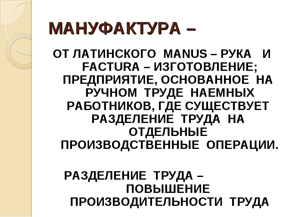 МАНУФАКТУРА – ОТ ЛАТИНСКОГО MANUS – РУКА И FACTURA – ИЗГОТОВЛЕНИЕ; ПРЕДПРИЯТИ...