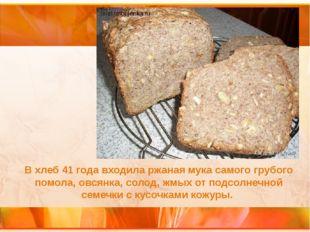 В хлеб 41 года входила ржаная мука самого грубого помола, овсянка, солод, жмы