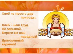 Хлеб не просто дар природы. Хлеб – наш труд. Не забывай. Береги же наш народн