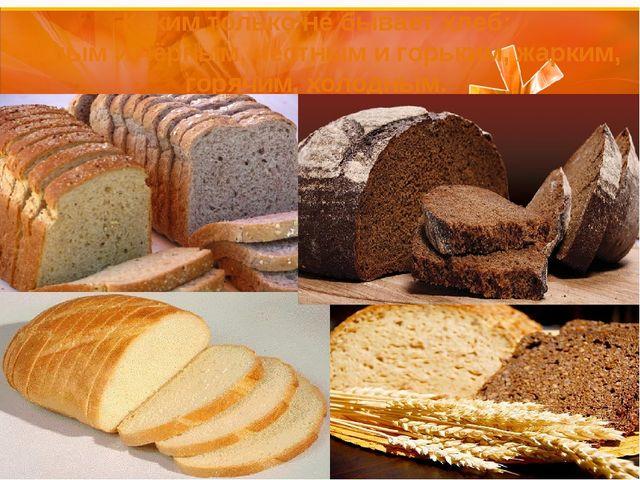 Каким только не бывает хлеб: белым и чёрным, честным и горьким, жарким, горяч...