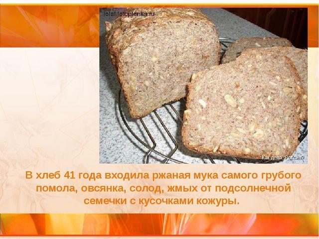 В хлеб 41 года входила ржаная мука самого грубого помола, овсянка, солод, жмы...