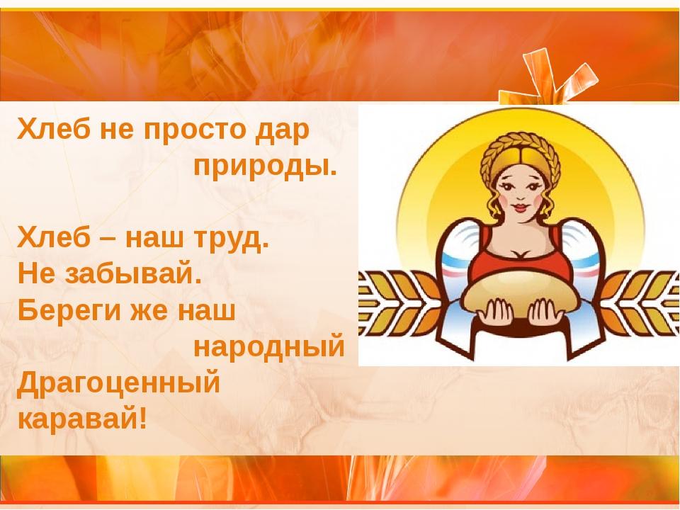 Хлеб не просто дар природы. Хлеб – наш труд. Не забывай. Береги же наш народн...