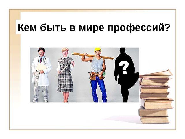 Кем быть в мире профессий?