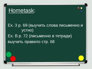 Hometask: Ex. 3 p. 69 (выучить слова письменно и устно) Ex. B p. 72 (письм