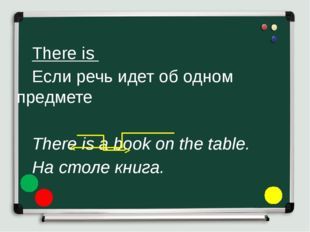 There is 	Если речь идет об одном предмете 	 	There is a book on the tabl