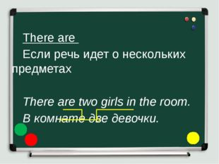 There are 	Если речь идет о нескольких предметах 	 	There are two girls i