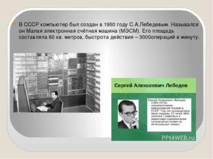В СССР компьютер был создан в 1950 году С.А.Лебедевым. Назывался он Малая эл