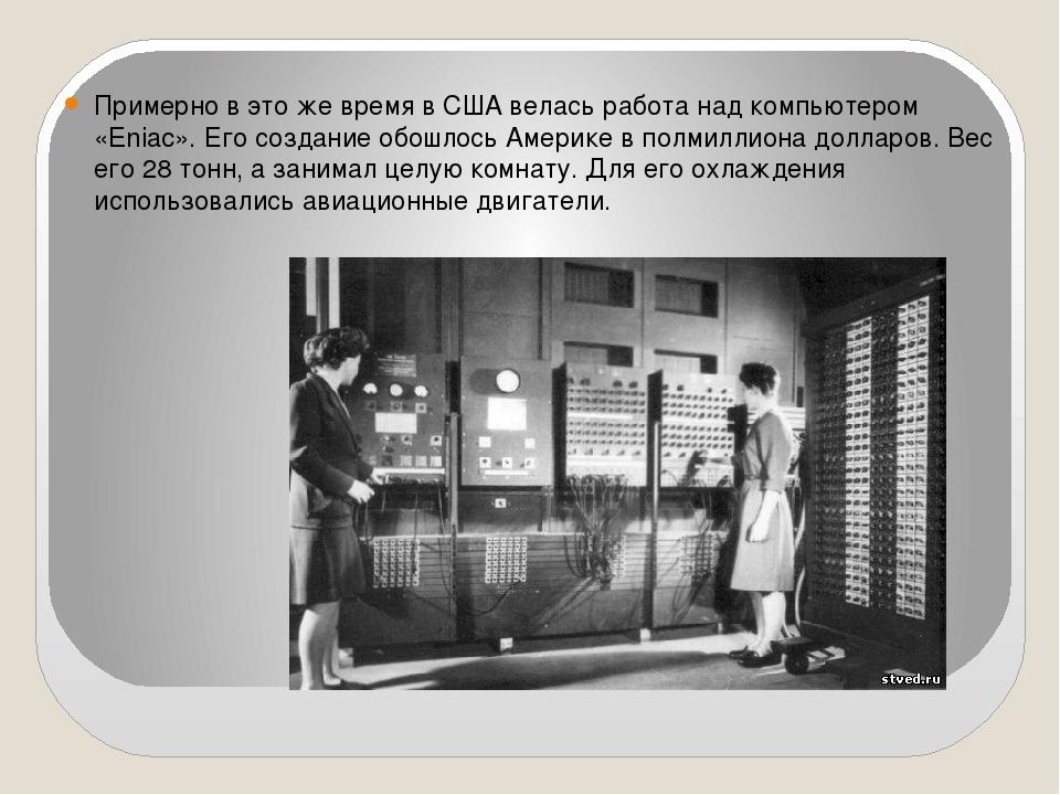 Примерно в это же время в США велась работа над компьютером «Eniac». Его соз...