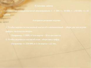 Ключевая задача Запишите численный масштаб именованным. 1 : 1 500; 1 : 10 00