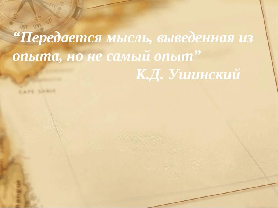 """""""Передается мысль, выведенная из опыта, но не самый опыт"""" К.Д. Ушинский"""
