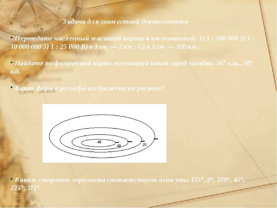 Задачи для совместной деятельности Переведите численный масштаб карты в имен...