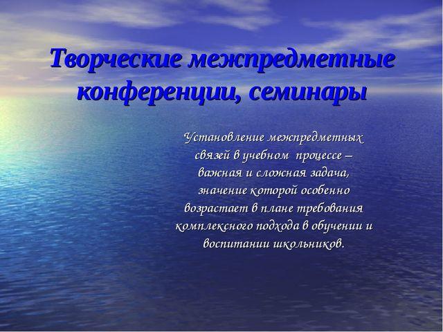 Творческие межпредметные конференции, семинары Установление межпредметных свя...