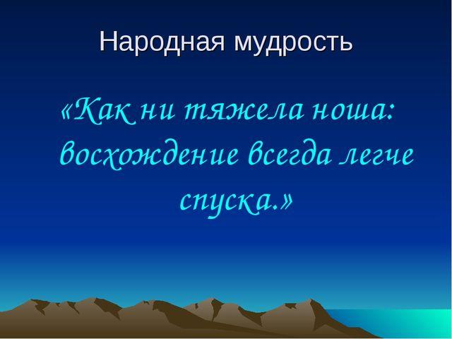 Народная мудрость «Как ни тяжела ноша: восхождение всегда легче спуска.»