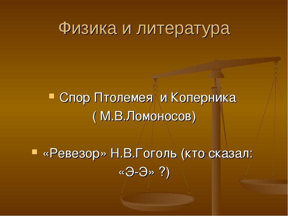 Физика и литература Спор Птолемея и Коперника ( М.В.Ломоносов) «Ревезор» Н.В....