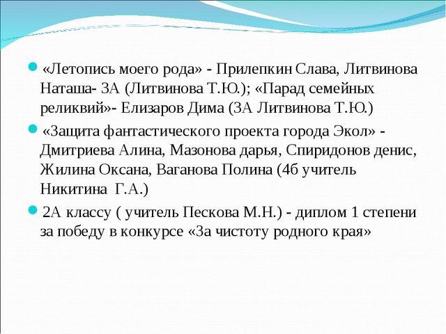 «Летопись моего рода» - Прилепкин Слава, Литвинова Наташа- 3А (Литвинова Т.Ю....