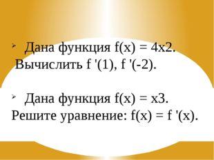 Дана функция f(x) = 4х2. Вычислить f '(1), f '(-2). Дана функция f(x) = х3. Р
