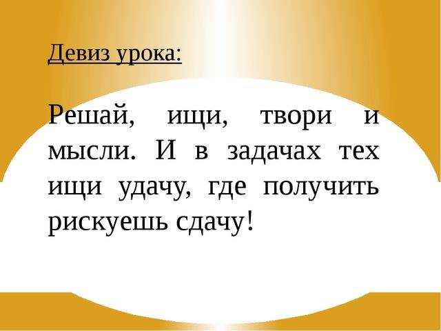 Девиз урока: Решай, ищи, твори и мысли. И в задачах тех ищи удачу, где получи...