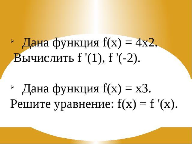 Дана функция f(x) = 4х2. Вычислить f '(1), f '(-2). Дана функция f(x) = х3. Р...