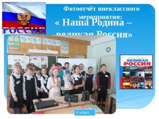 Фотоотчёт внеклассного мероприятия: « Наша Родина – великая Россия» 4 класс
