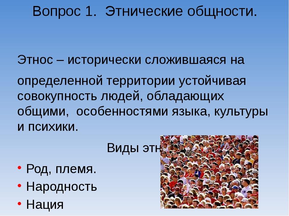 Вопрос 1. Этнические общности. Этнос – исторически сложившаяся на определенно...