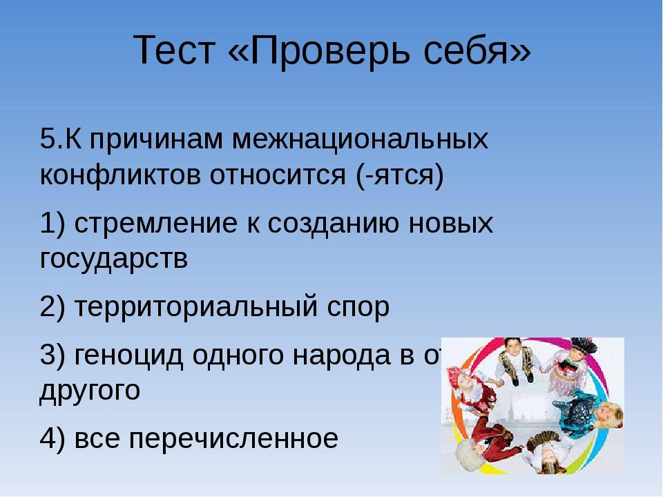Тест «Проверь себя» 5.К причинам межнациональных конфликтов относится (-ятся)...