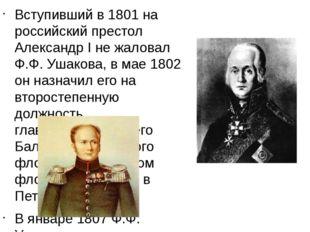 Вступивший в 1801 на российский престол Александр I не жаловал Ф.Ф. Ушакова,