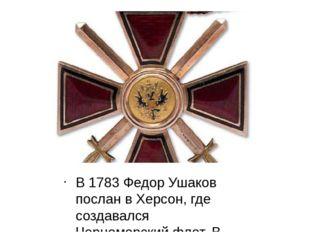 В 1783 Федор Ушаков послан в Херсон, где создавался Черноморский флот. В янва