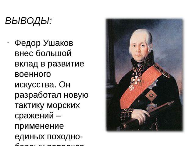 ВЫВОДЫ: Федор Ушаков внес большой вклад в развитие военного искусства. Он раз...