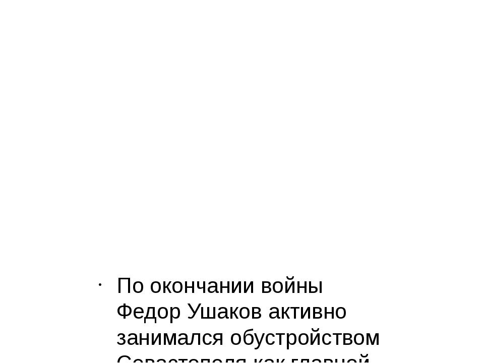 По окончании войны Федор Ушаков активно занимался обустройством Севастополя к...