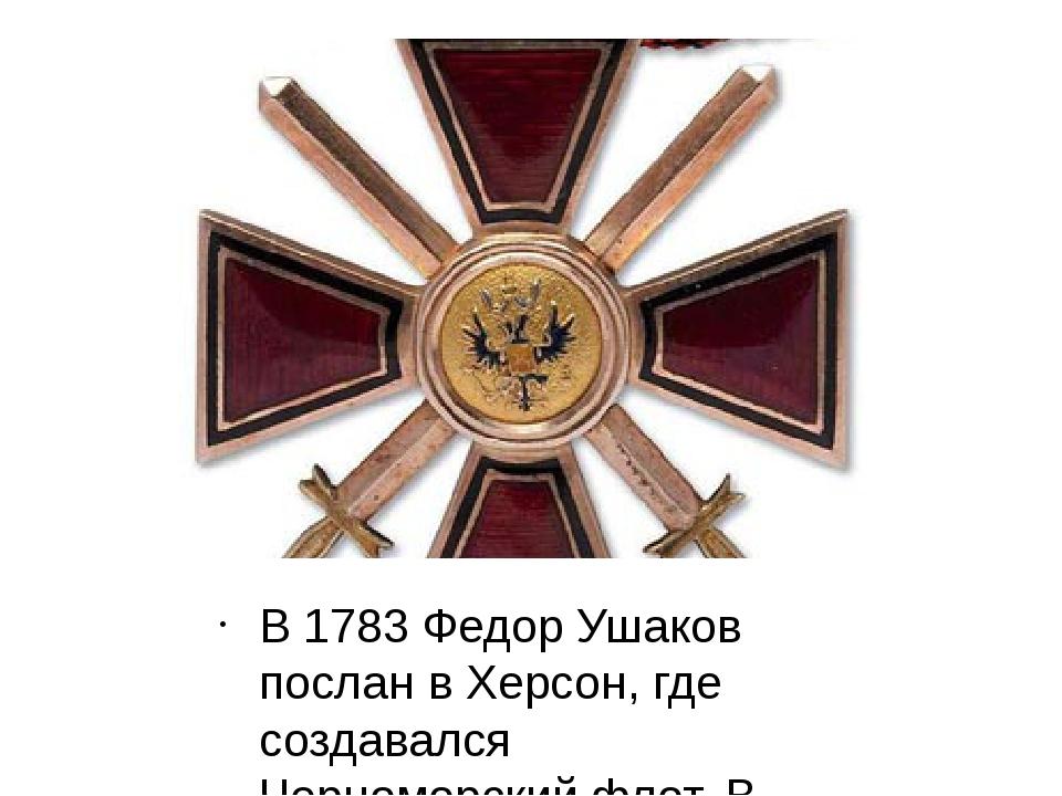 В 1783 Федор Ушаков послан в Херсон, где создавался Черноморский флот. В янва...