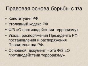 Правовая основа борьбы с т/а Конституция РФ Уголовный кодекс РФ Ф/З «О против