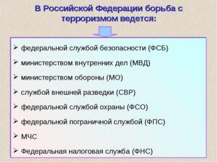 * В Российской Федерации борьба с терроризмом ведется: федеральной службой бе