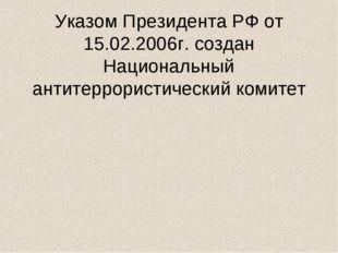 Указом Президента РФ от 15.02.2006г. создан Национальный антитеррористически