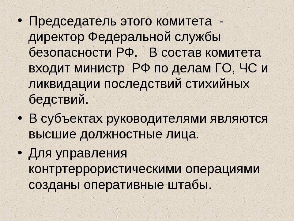 Председатель этого комитета - директор Федеральной службы безопасности РФ. В...