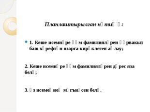 Планлаштырылган нәтиҗә: 1. Кеше исемнәре һәм фамилияләрен һәрвакыт баш хәрефт