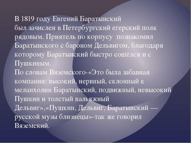 В 1819 году Евгений Баратынский был зачислен в Петербургский егерский полк ря...