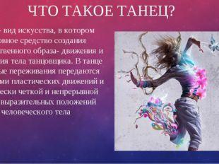ЧТО ТАКОЕ ТАНЕЦ? Танец- вид искусства, в котором основное средство создания х