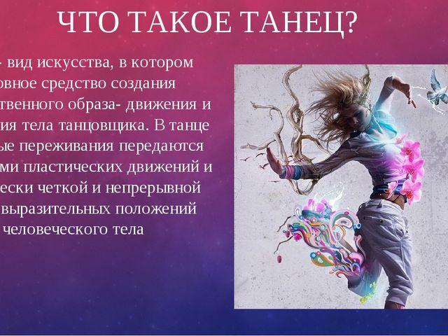 ЧТО ТАКОЕ ТАНЕЦ? Танец- вид искусства, в котором основное средство создания х...