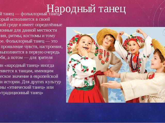 Народный танец Народный танец — фольклорный танец, который исполняется в свое...