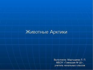 Животные Арктики Выполнила: Мартышева Л. П. МБОУ «Гимназия № 22», учитель нач