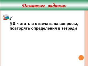 Домашнее задание: § 8 читать и отвечать на вопросы, повторять определения в т