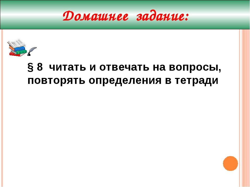 Домашнее задание: § 8 читать и отвечать на вопросы, повторять определения в т...