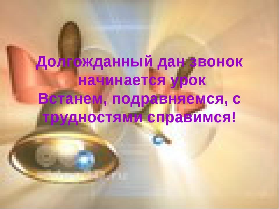 Долгожданный дан звонок начинается урок Встанем, подравняемся, с трудностями...