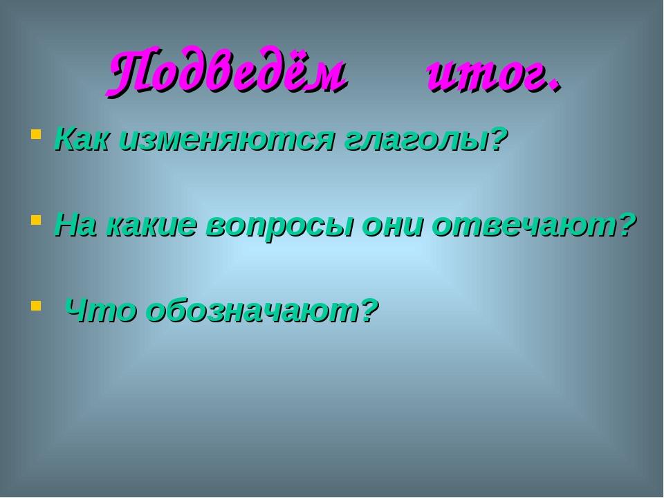 Подведём итог. Как изменяются глаголы? На какие вопросы они отвечают? Что обо...