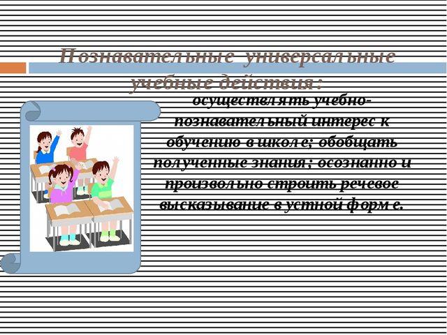 Познавательные универсальные учебные действия: осуществлять учебно-познавате...